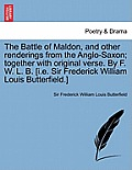 The Battle of Maldon, and Other Renderings from the Anglo-Saxon; Together with Original Verse. by F. W. L. B. [I.E. Sir Frederick William Louis Butter