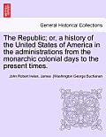 The Republic; Or, a History of the United States of America in the Administrations from the Monarchic Colonial Days to the Present Times. Vol. VII.