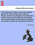 The History of Ireland, from the Earliest Period to 1245, When the Annals of Boyle, Which Are Adopted and Embodied as the Running Text Authority, Term