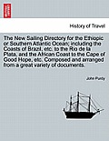 The New Sailing Directory for the Ethiopic or Southern Atlantic Ocean; Including the Coasts of Brazil, Etc. to the Rio de La Plata, and the African Co