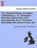 The General History of Ireland. Collected by J. K. Translated from the Original Irish, with Amendments, by D. O'Connor. Illustrated with Coats of Arms