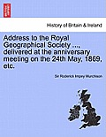 Address to the Royal Geographical Society ..., Delivered at the Anniversary Meeting on the 24th May, 1869, Etc.