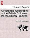 A Historical Geography of the British Colonies (of the British Empire). Vol. I