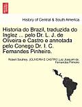 Historia Do Brazil, Traduzida Do Inglez ... Pelo Dr. L. J. de Oliveira E Castro E Annotada Pelo Conego Dr. I. C. Fernandes Pinheiro. Tomo Primeiro.