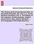 The History of the Anglo-Saxons Elbe, to the Death of Egbert, Etc. the History of the Manners, Landed Property, Religion, Government, Laws, Poetry, Li