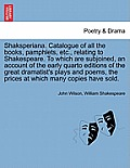 Shaksperiana. Catalogue of All the Books, Pamphlets, Etc., Relating to Shakespeare. to Which Are Subjoined, an Account of the Early Quarto Editions of