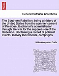 The Southern Rebellion: Being a History of the United States from the Commencement of President Buchanan's Administration Through the War for