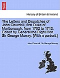 The Letters and Dispatches of John Churchill, First Duke of Marlborough, from 1702 to 1712. Edited by General the Right Hon. Sir George Murray. [With