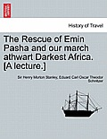 The Rescue of Emin Pasha and Our March Athwart Darkest Africa. [A Lecture.]