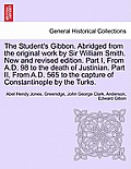The Student's Gibbon. Abridged from the Original Work by Sir William Smith. New and Revised Edition. Part I, from A.D. 98 to the Death of Justinian. P