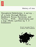 Unexplored Balūchistan. a Survey ... of a Route Through Mekran, Bashkurd, Persia, Kurdistan, and Turkey ... with ... Illustrations and a Map. [W