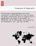 Dictionnaire GE Ographique Universel Contenant La Description de Tous Les Lieux Du Globe Inte Ressans Sous Le Rapport de La GE Ographie Physique Et Po