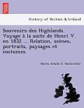 Souvenirs Des Highlands. Voyage a la Suite de Henri V. En 1832 ... Relation, Sce Nes, Portraits, Paysages Et Costumes.
