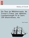 Un Tour de Me Diterrane E, de Venise a Tunis, Par Athe Nes, Constantinople Et Le Caire. 150 Illustrations, Etc.