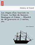 Les E Tapes D'Un Touriste En France. La Baie de Somme, Boulogne Et Calais ... Illustre de 40 Gravures Et 3 Cartes, Etc.