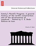Gately's World's Progress. a General History of the Earth's Construction and of the Advancement of Mankind ... Edited by C. E. Beale. E Dition de Luxe
