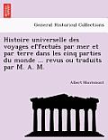 Histoire Universelle Des Voyages Effectués Par Mer Et Par Terre Dans Les Cinq Parties Du Monde ... Revus Ou Traduits Par M. A. M.