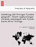 Inledning Till Sveriges Fysiska Geografi. Jemte Upplysningar Ro Rande Ankologisk Och Fysisk Karta O Fver Sverige.