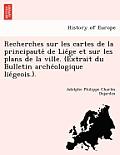 Recherches Sur Les Cartes de La Principaute de Lie GE Et Sur Les Plans de La Ville. (Extrait Du Bulletin Arche Ologique Lie Geois.).
