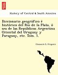 Diccionario geográfico é histórico del Rio de la Plata, ó sea de las Repúblicas Argentina Oriental del Uruguay y Paragua