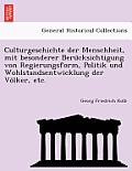 Culturgeschichte Der Menschheit, Mit Besonderer Beru Cksichtigung Von Regierungsform, Politik Und Wohlstandsentwicklung Der Vo Lker, Etc.