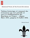 Tableau Historique Et Raisonne Des E Ve Nemens Qui Ont Pre Ce de Et Suivi Le Re Tablissement Des Bourbons En France ... Depuis Mars 1815, Jusqu'au 8 J