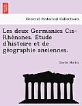 Les Deux Germanies Cis-Rhe Nanes. E Tude D'Histoire Et de GE Ographie Anciennes.