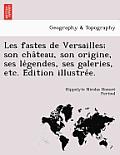 Les Fastes de Versailles; Son Cha Teau, Son Origine, Ses Le Gendes, Ses Galeries, Etc. E Dition Illustre E.