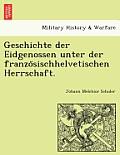 Geschichte Der Eidgenossen Unter Der Franzo Sischhelvetischen Herrschaft.