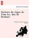 Histoire Du Re Gne de Jean Ier, Duc de Brabant.