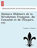 Histoire Militaire de La Revolution Francaise, Du Consulat Et de L'Empire, Etc.