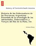 Historia de Los Gobernadores de Las Provincias Argentinas ... Precedida de la Cronología de Los Adelantados, Gobernadores Y Vireyes del Rio de l