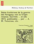Datos Histo Ricos de La Guerra del Paraguay Con La Triple Alianza. Escrito S ... El an O 1875, Publicados ... Por ... A. M. Veneroso, Etc.