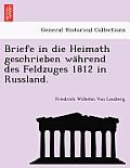 Briefe in Die Heimath Geschrieben Wa Hrend Des Feldzuges 1812 in Russland.