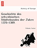 Geschichte Des Schwäbischen Städtebundes Der Jahre 1376-1389.
