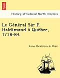 Le GE Ne Ral Sir F. Haldimand a Que Bec, 1778-84.