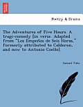 The Adventures of Five Hours. a Tragi-Comedy [In Verse. Adapted from Los Empen OS de Seis Horas, Formerly Attributed to Calderon, and Now to Antonio