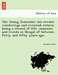 The Young Zeminda R; His Erratic Wanderings and Eventual Return: Being a Record of Life, Manners and Events in Bengal of Between Forty and Fifty Years