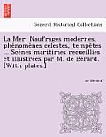 La Mer. Naufrages Modernes, Phe Nome Nes Ce Lestes, Tempe Tes ... Sce Nes Maritimes Recueillies Et Illustre Es Par M. de Be Rard. [With Plates.]