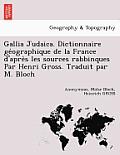 Gallia Judaica. Dictionnaire GE Ographique de La France D'Apre S Les Sources Rabbinques Par Henri Gross. Traduit Par M. Bloch