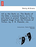 All in the Dark; Or, the Banks of the Elbe: A Musical Farce, in Two Acts [And in Prose]. Adapted to the English Stage from the French of Victor, by J.