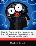 How to Organize the Headquarters for Information Operations at the Division and Brigade