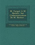 M. Turgot A M. Necker: Sur L'Administration de M. Necker...