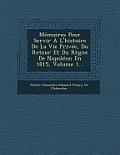 Memoires Pour Servir A L'Histoire de La Vie Privee, Du Retour Et Du Regne de Napoleon En 1815, Volume 1...