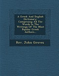 A Greek and English Dictionary: Comprising All the Words in the Writings of the Most Popular Greek Authors...