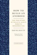 How to Build an Android The True Story of Philip K Dicks Robotic Resurrection
