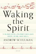 Waking the Spirit A Musicians Journey Healing Body Mind & Soul