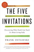 Five Invitations Discovering What Death Can Teach Us About Living Fully