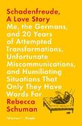 Schadenfreude A Love Story Me the Germans & 20 Years of Attempted Transformations Unfortunate Miscommunications & Humiliating Situations That Only They Have Words For