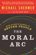 Moral ARC How Science & Reason Lead Humanity Toward Truth Justice & Freedom